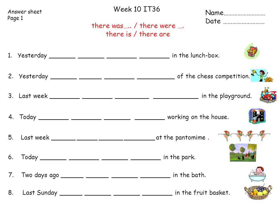 Answer sheet Page 1 Week 10 IT36 there was….. / there were …. there is / there are Name……………………… Date ……………………… 2. Yesterday _______ ______ ________ _
