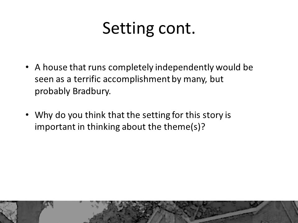 Setting cont. A house that runs completely independently would be seen as a terrific accomplishment by many, but probably Bradbury. Why do you think t