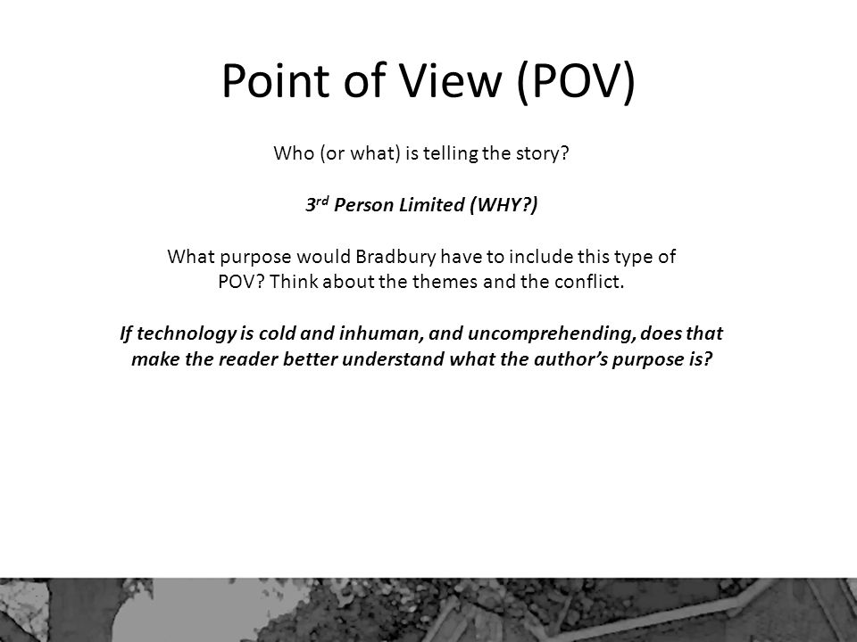 Point of View (POV) Who (or what) is telling the story.