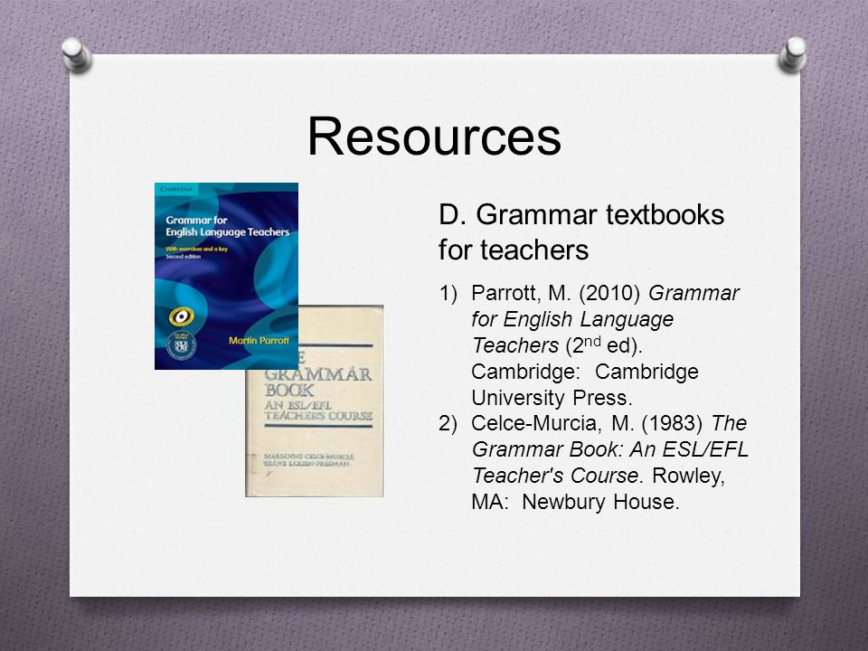 Resources D. Grammar textbooks for teachers 1)Parrott, M. (2010) Grammar for English Language Teachers (2 nd ed). Cambridge: Cambridge University Pres