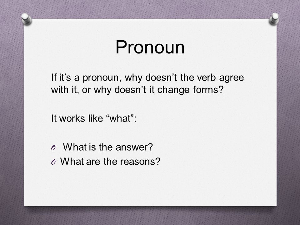 "Pronoun If it's a pronoun, why doesn't the verb agree with it, or why doesn't it change forms? It works like ""what"": O What is the answer? O What are"