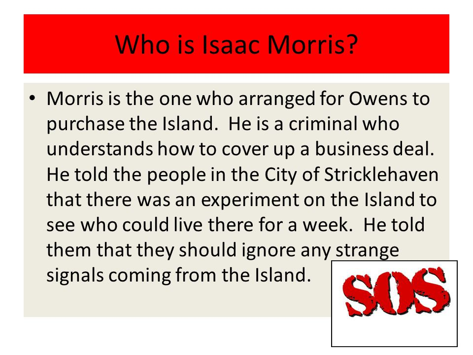 Who is Isaac Morris? Morris is the one who arranged for Owens to purchase the Island. He is a criminal who understands how to cover up a business deal