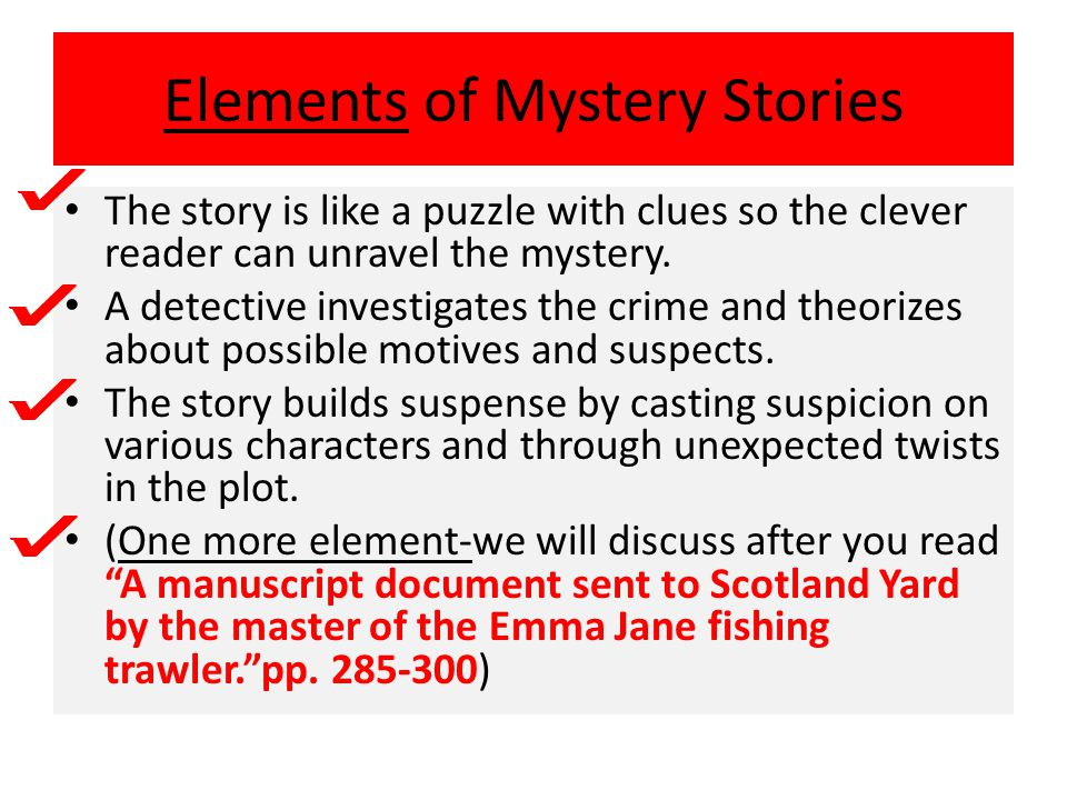 Elements of Mystery Stories The story is like a puzzle with clues so the clever reader can unravel the mystery. A detective investigates the crime and