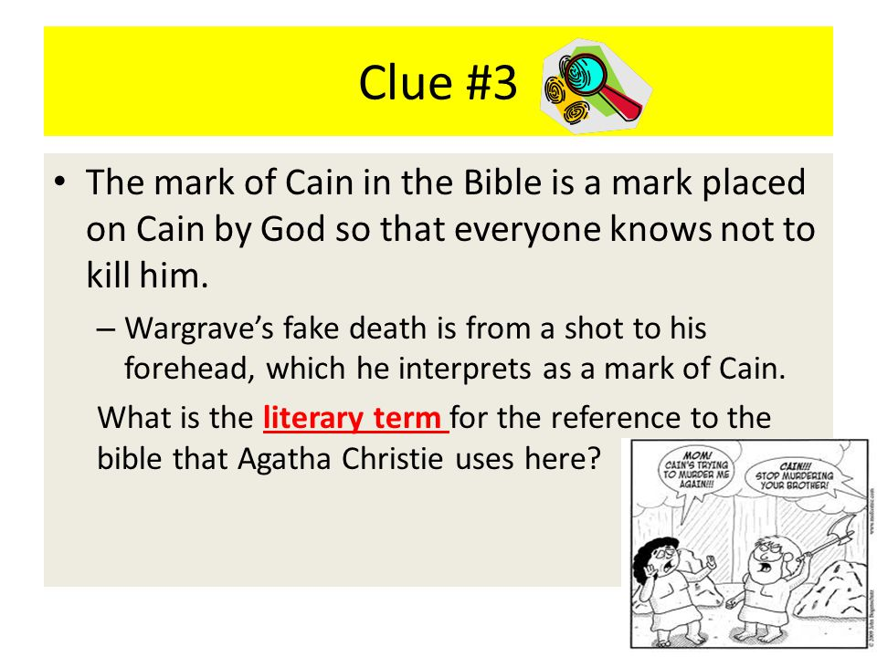 Clue #3 The mark of Cain in the Bible is a mark placed on Cain by God so that everyone knows not to kill him. – Wargrave's fake death is from a shot t
