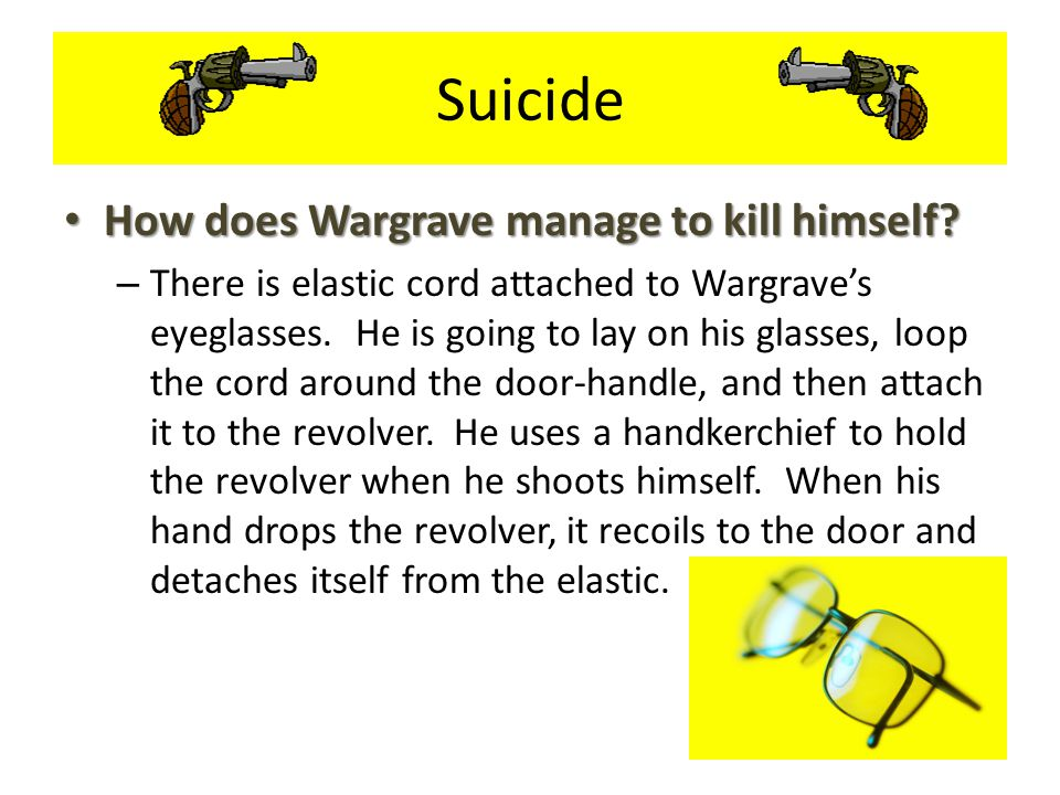 Suicide How does Wargrave manage to kill himself? How does Wargrave manage to kill himself? – There is elastic cord attached to Wargrave's eyeglasses.