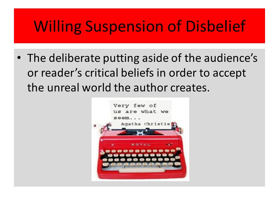 Willing Suspension of Disbelief The deliberate putting aside of the audience's or reader's critical beliefs in order to accept the unreal world the au