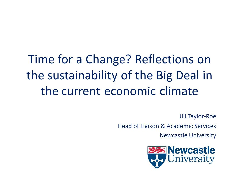 Time for a Change? Reflections on the sustainability of the Big Deal in the current economic climate Jill Taylor-Roe Head of Liaison & Academic Servic