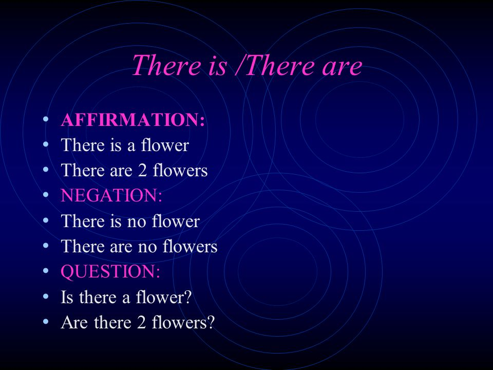 There is /There are AFFIRMATION: There is a flower There are 2 flowers NEGATION: There is no flower There are no flowers QUESTION: Is there a flower.