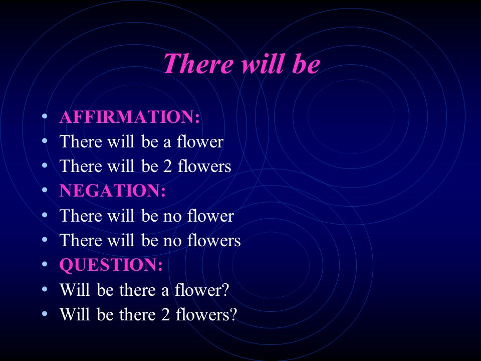 There will be AFFIRMATION: There will be a flower There will be 2 flowers NEGATION: There will be no flower There will be no flowers QUESTION: Will be there a flower.