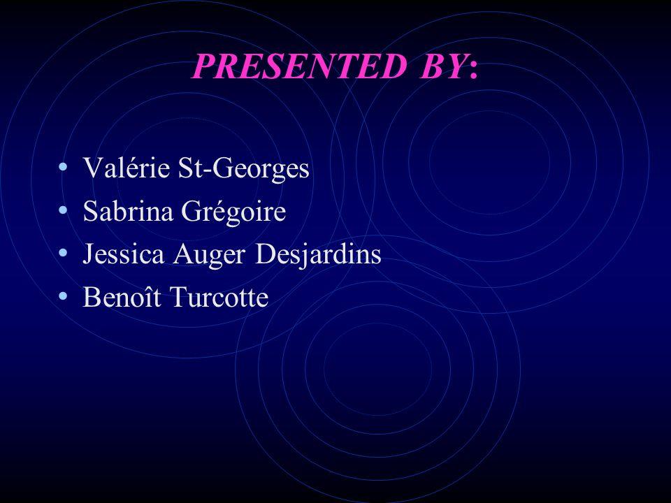 PRESENTED BY: Valérie St-Georges Sabrina Grégoire Jessica Auger Desjardins Benoît Turcotte