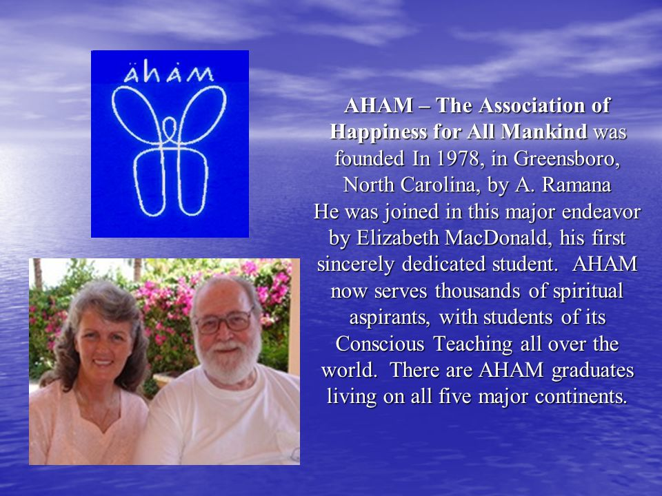 AHAM – The Association of Happiness for All Mankind was founded In 1978, in Greensboro, North Carolina, by A. Ramana He was joined in this major endea