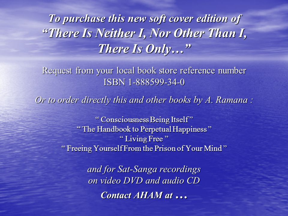 To purchase this new soft cover edition of There Is Neither I, Nor Other Than I, There Is Only… Request from your local book store reference number ISBN 1-888599-34-0 Or to order directly this and other books by A.