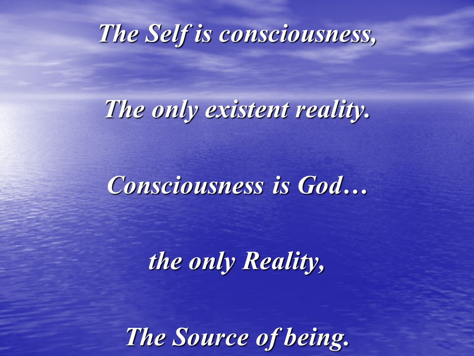 The Self is consciousness, The only existent reality.