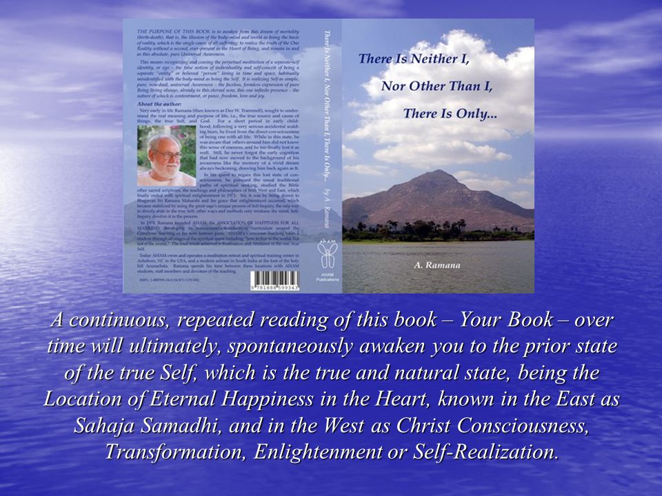 A continuous, repeated reading of this book – Your Book – over time will ultimately, spontaneously awaken you to the prior state of the true Self, which is the true and natural state, being the Location of Eternal Happiness in the Heart, known in the East as Sahaja Samadhi, and in the West as Christ Consciousness, Transformation, Enlightenment or Self-Realization.