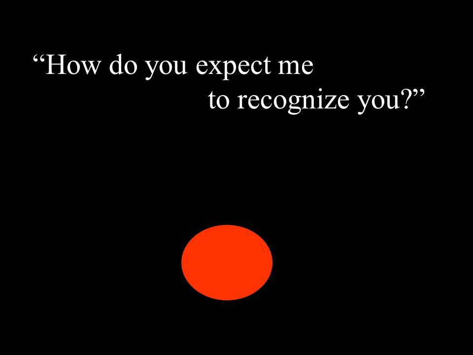"""""""How do you expect me to recognize you?"""" """"How do you expect me to recognize you?"""""""