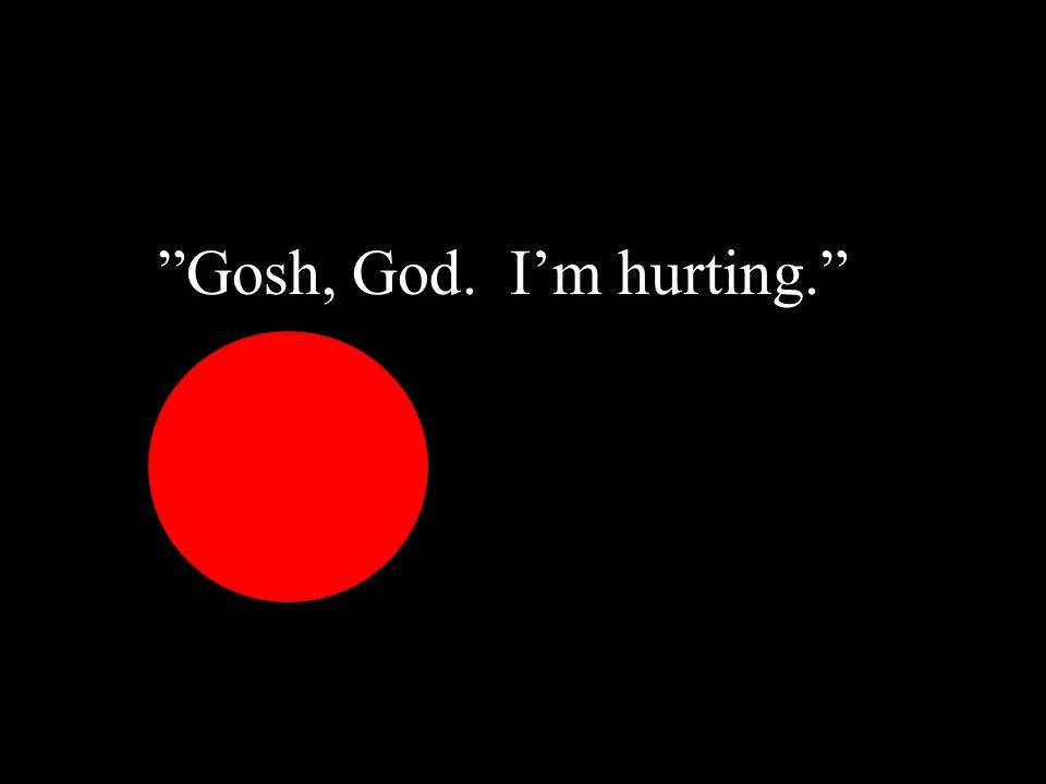 """""""Gosh, God. I'm hurting."""" """"""""Gosh, God. I'm hurting."""""""
