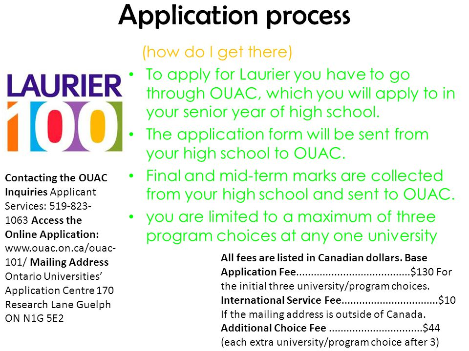 Application process (how do I get there) To apply for Laurier you have to go through OUAC, which you will apply to in your senior year of high school.