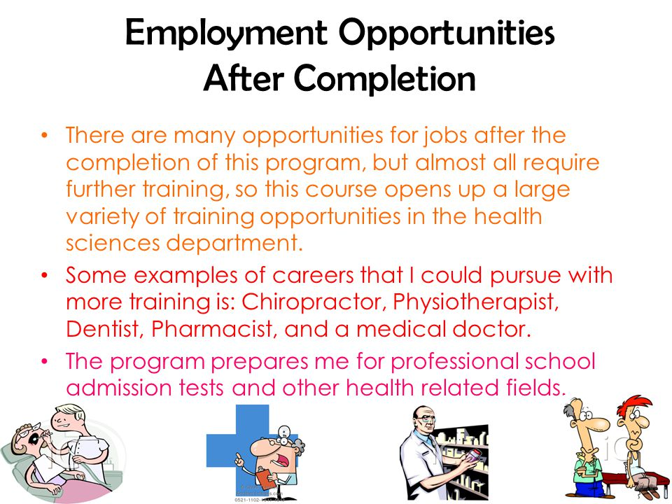 Employment Opportunities After Completion There are many opportunities for jobs after the completion of this program, but almost all require further training, so this course opens up a large variety of training opportunities in the health sciences department.