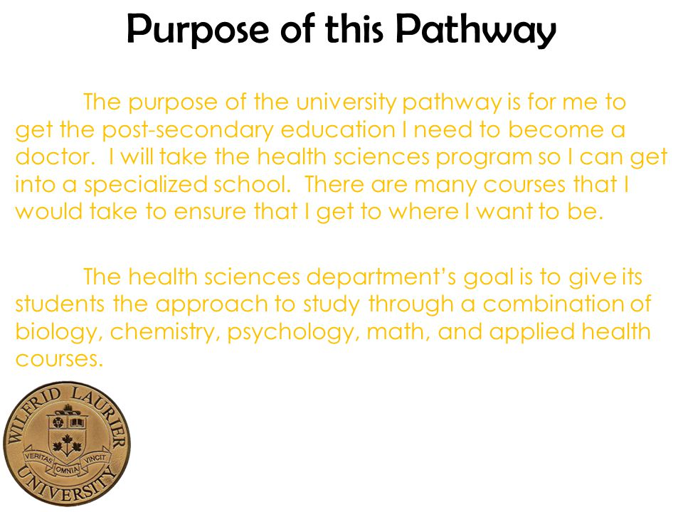Purpose of this Pathway The purpose of the university pathway is for me to get the post-secondary education I need to become a doctor.