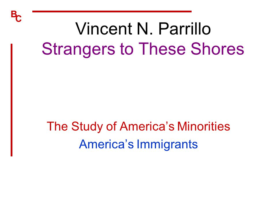 B C Vincent N. Parrillo Strangers to These Shores The Study of America's Minorities America's Immigrants
