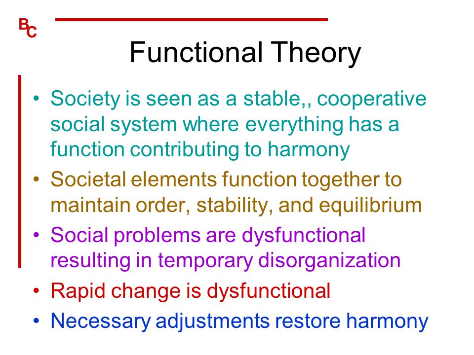 B C Functional Theory Society is seen as a stable,, cooperative social system where everything has a function contributing to harmony Societal element