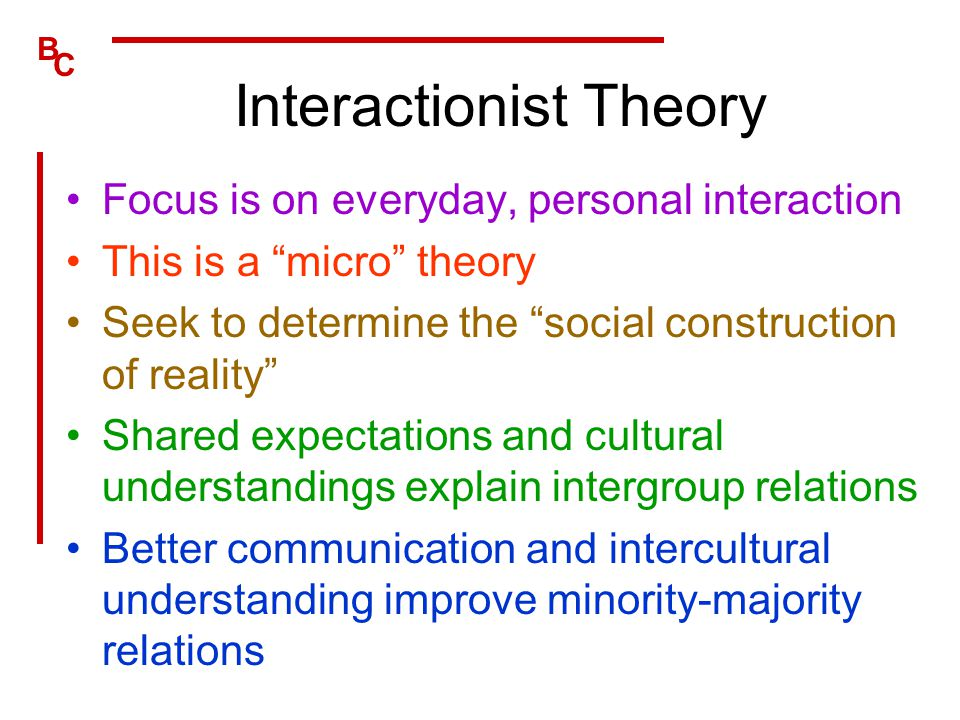 """B C Interactionist Theory Focus is on everyday, personal interaction This is a """"micro"""" theory Seek to determine the """"social construction of reality"""" S"""
