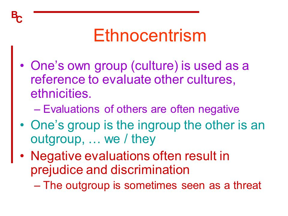 B C Ethnocentrism One's own group (culture) is used as a reference to evaluate other cultures, ethnicities. –Evaluations of others are often negative