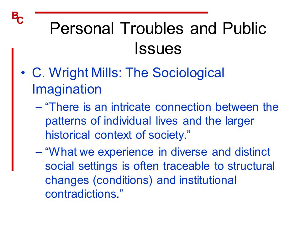 """B C Personal Troubles and Public Issues C. Wright Mills: The Sociological Imagination –""""There is an intricate connection between the patterns of indiv"""