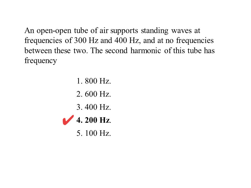 An open-open tube of air supports standing waves at frequencies of 300 Hz and 400 Hz, and at no frequencies between these two.