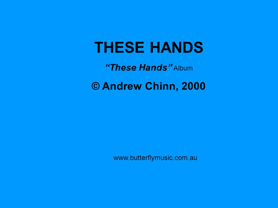 www.butterflymusic.com.au THESE HANDS These Hands Album © Andrew Chinn, 2000