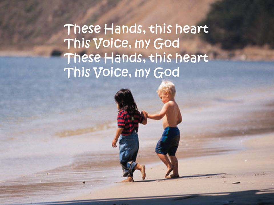 These Hands, this heart This Voice, my God These Hands, this heart This Voice, my God
