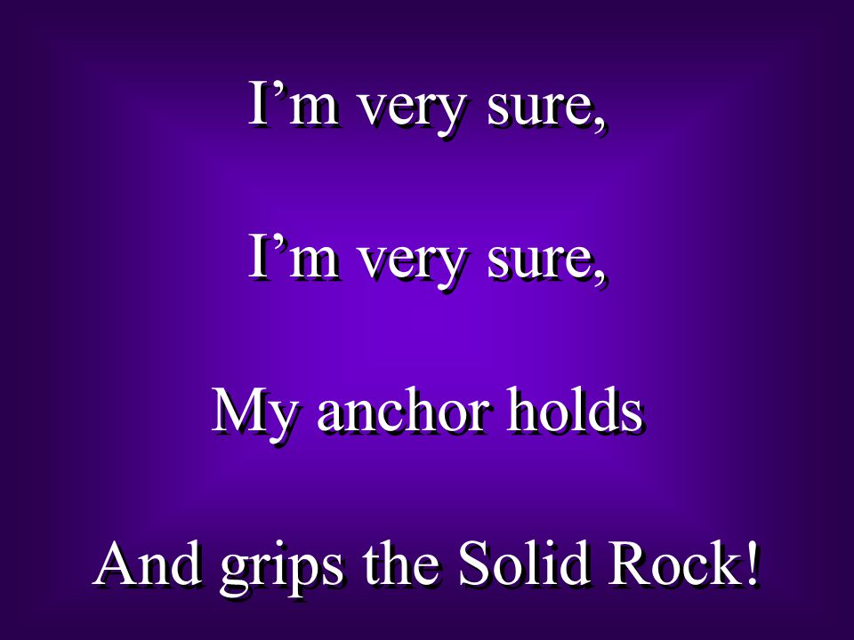 I'm very sure, My anchor holds And grips the Solid Rock.