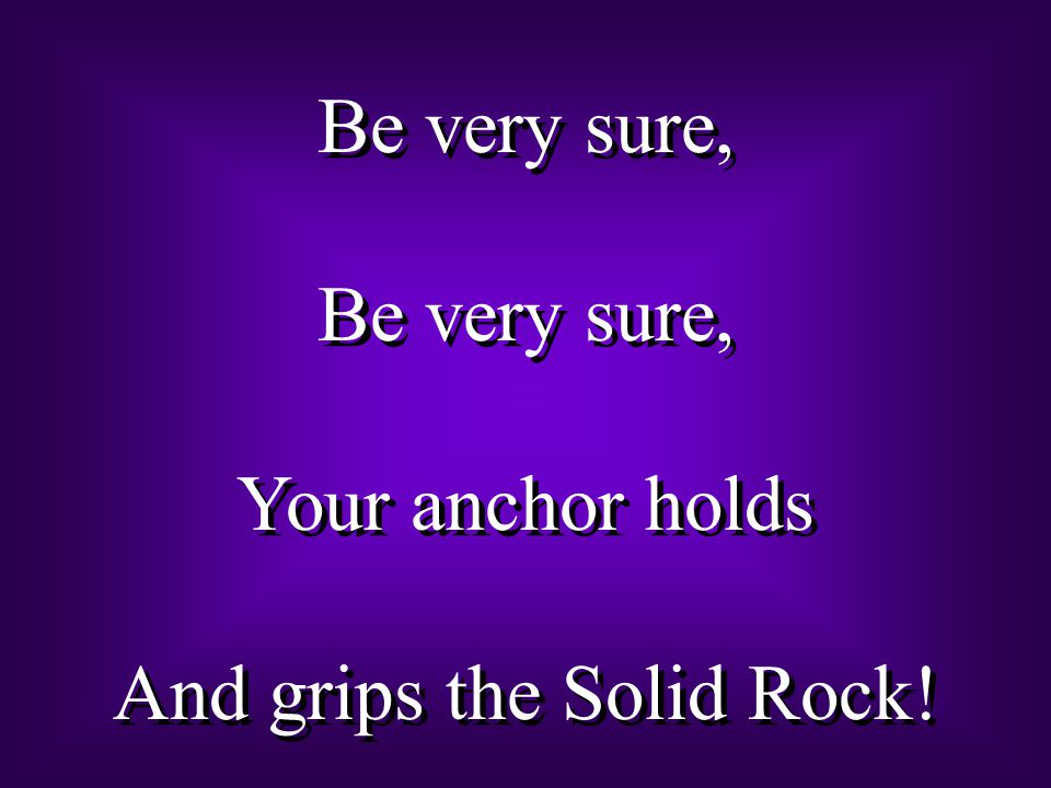 Be very sure, Your anchor holds And grips the Solid Rock.