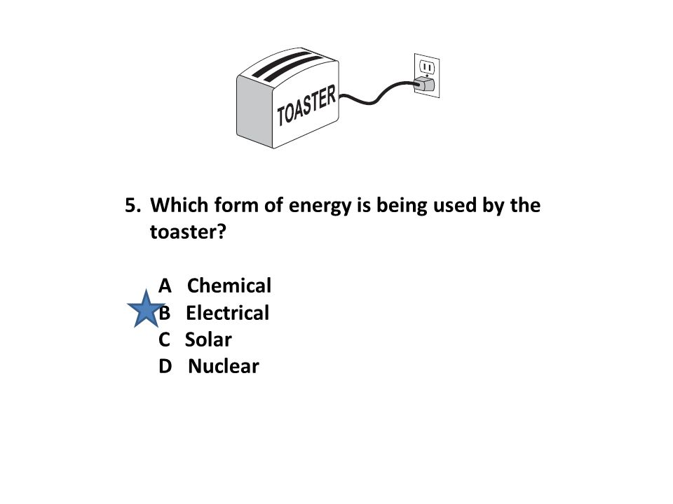 5.Which form of energy is being used by the toaster? A Chemical B Electrical C Solar D Nuclear