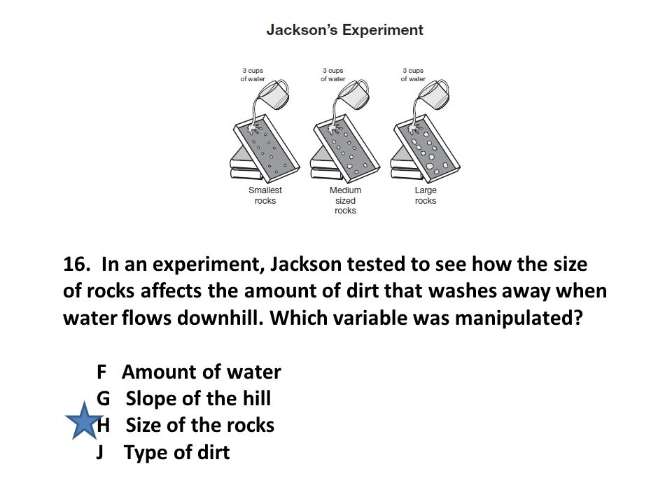 16. In an experiment, Jackson tested to see how the size of rocks affects the amount of dirt that washes away when water flows downhill. Which variabl