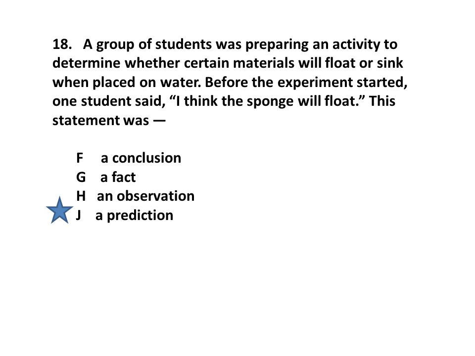 18. A group of students was preparing an activity to determine whether certain materials will float or sink when placed on water. Before the experimen