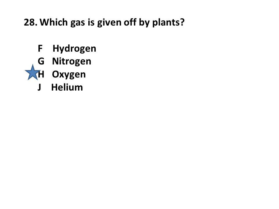 28.Which gas is given off by plants? F Hydrogen G Nitrogen H Oxygen J Helium