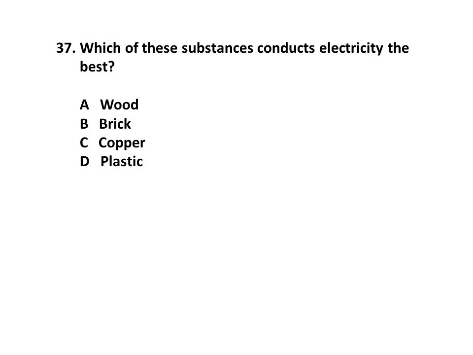 37.Which of these substances conducts electricity the best? A Wood B Brick C Copper D Plastic