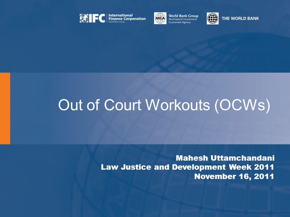 Out of Court Workouts (OCWs) Mahesh Uttamchandani Law Justice and Development Week 2011 November 16, 2011