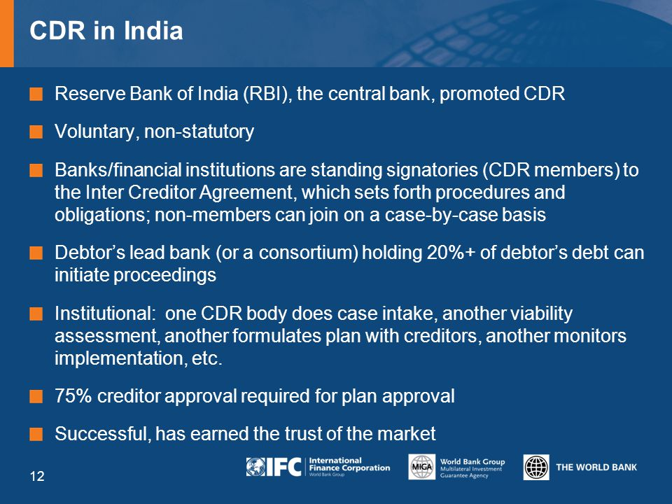 CDR in India Reserve Bank of India (RBI), the central bank, promoted CDR Voluntary, non-statutory Banks/financial institutions are standing signatories (CDR members) to the Inter Creditor Agreement, which sets forth procedures and obligations; non-members can join on a case-by-case basis Debtor's lead bank (or a consortium) holding 20%+ of debtor's debt can initiate proceedings Institutional: one CDR body does case intake, another viability assessment, another formulates plan with creditors, another monitors implementation, etc.