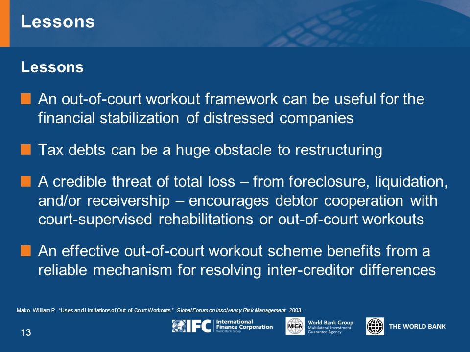 Lessons An out-of-court workout framework can be useful for the financial stabilization of distressed companies Tax debts can be a huge obstacle to restructuring A credible threat of total loss – from foreclosure, liquidation, and/or receivership – encourages debtor cooperation with court-supervised rehabilitations or out-of-court workouts An effective out-of-court workout scheme benefits from a reliable mechanism for resolving inter-creditor differences Mako.