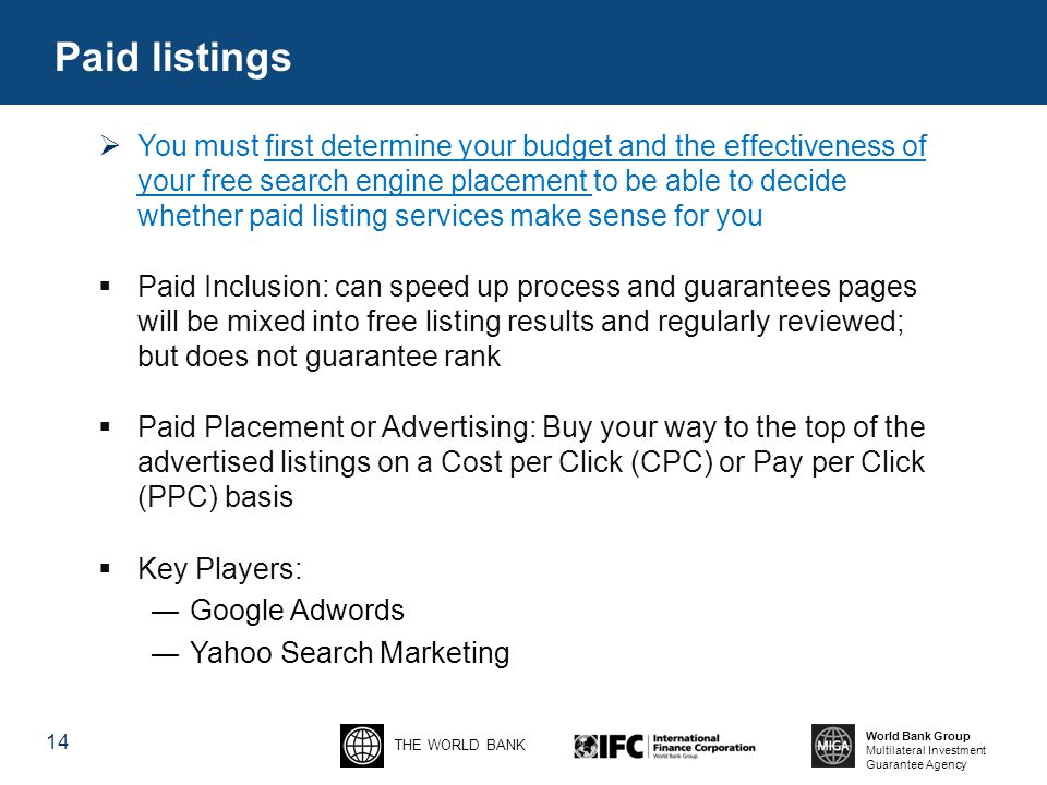 THE WORLD BANK World Bank Group Multilateral Investment Guarantee Agency 14 Paid listings  You must first determine your budget and the effectiveness of your free search engine placement to be able to decide whether paid listing services make sense for you  Paid Inclusion: can speed up process and guarantees pages will be mixed into free listing results and regularly reviewed; but does not guarantee rank  Paid Placement or Advertising: Buy your way to the top of the advertised listings on a Cost per Click (CPC) or Pay per Click (PPC) basis  Key Players: ―Google Adwords ―Yahoo Search Marketing
