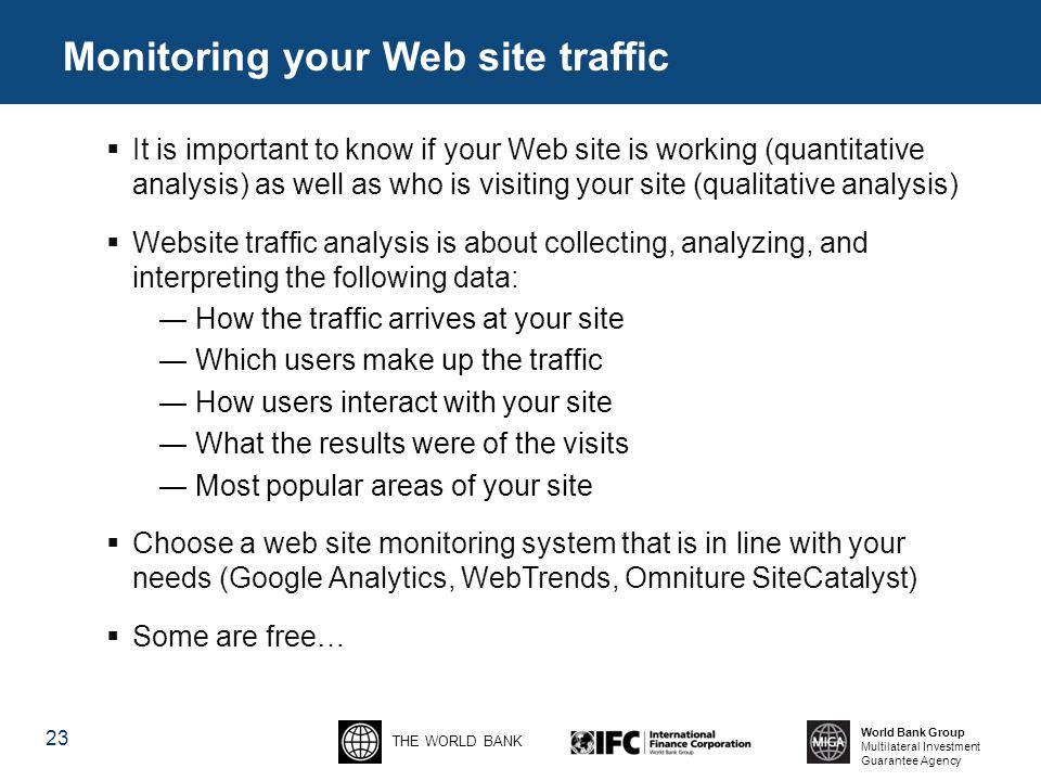 THE WORLD BANK World Bank Group Multilateral Investment Guarantee Agency 23 Monitoring your Web site traffic  It is important to know if your Web site is working (quantitative analysis) as well as who is visiting your site (qualitative analysis)  Website traffic analysis is about collecting, analyzing, and interpreting the following data: ― How the traffic arrives at your site ― Which users make up the traffic ― How users interact with your site ― What the results were of the visits ― Most popular areas of your site  Choose a web site monitoring system that is in line with your needs (Google Analytics, WebTrends, Omniture SiteCatalyst)  Some are free…