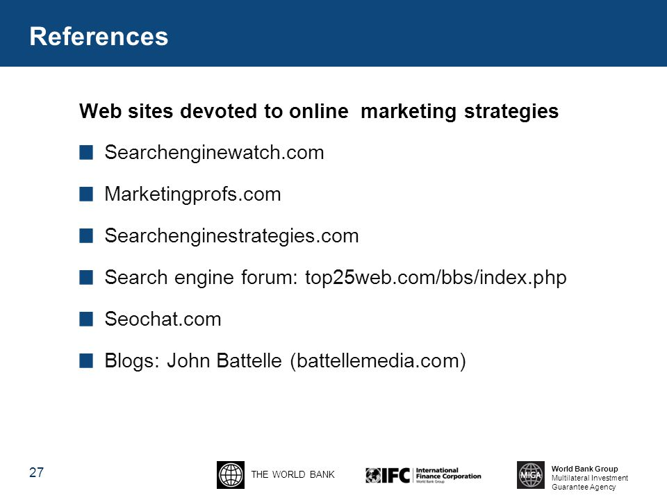 THE WORLD BANK World Bank Group Multilateral Investment Guarantee Agency 27 Web sites devoted to online marketing strategies Searchenginewatch.com Marketingprofs.com Searchenginestrategies.com Search engine forum: top25web.com/bbs/index.php Seochat.com Blogs: John Battelle (battellemedia.com) References