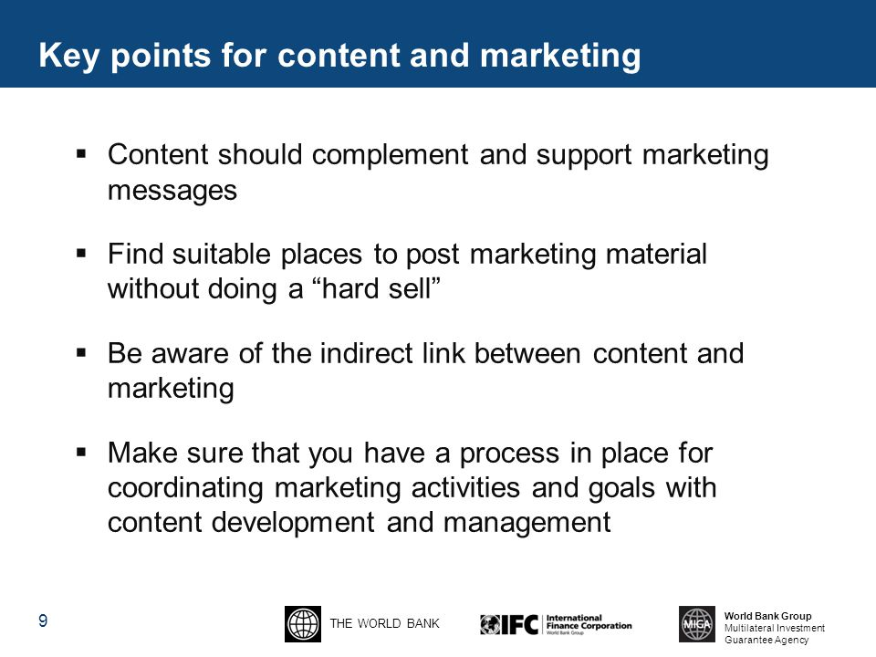 THE WORLD BANK World Bank Group Multilateral Investment Guarantee Agency 9  Content should complement and support marketing messages  Find suitable places to post marketing material without doing a hard sell  Be aware of the indirect link between content and marketing  Make sure that you have a process in place for coordinating marketing activities and goals with content development and management Key points for content and marketing