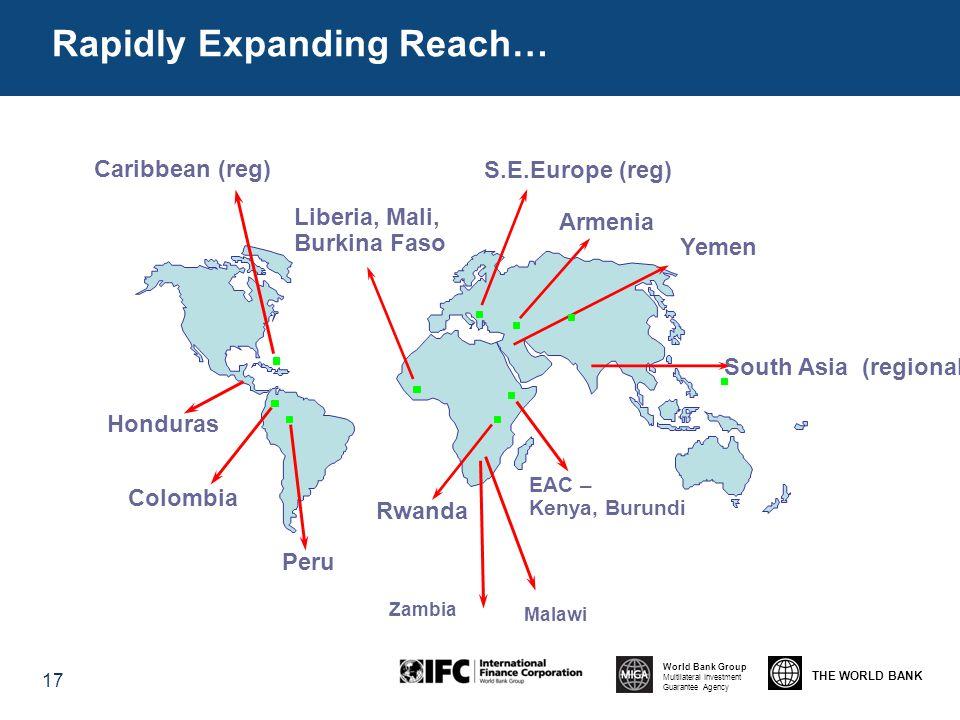 THE WORLD BANK World Bank Group Multilateral Investment Guarantee Agency Rapidly Expanding Reach… 17 EAC – Kenya, Burundi Colombia Liberia, Mali, Burkina Faso Rwanda Armenia Peru Caribbean (reg) S.E.Europe (reg) Yemen Honduras Zambia South Asia (regional) Malawi