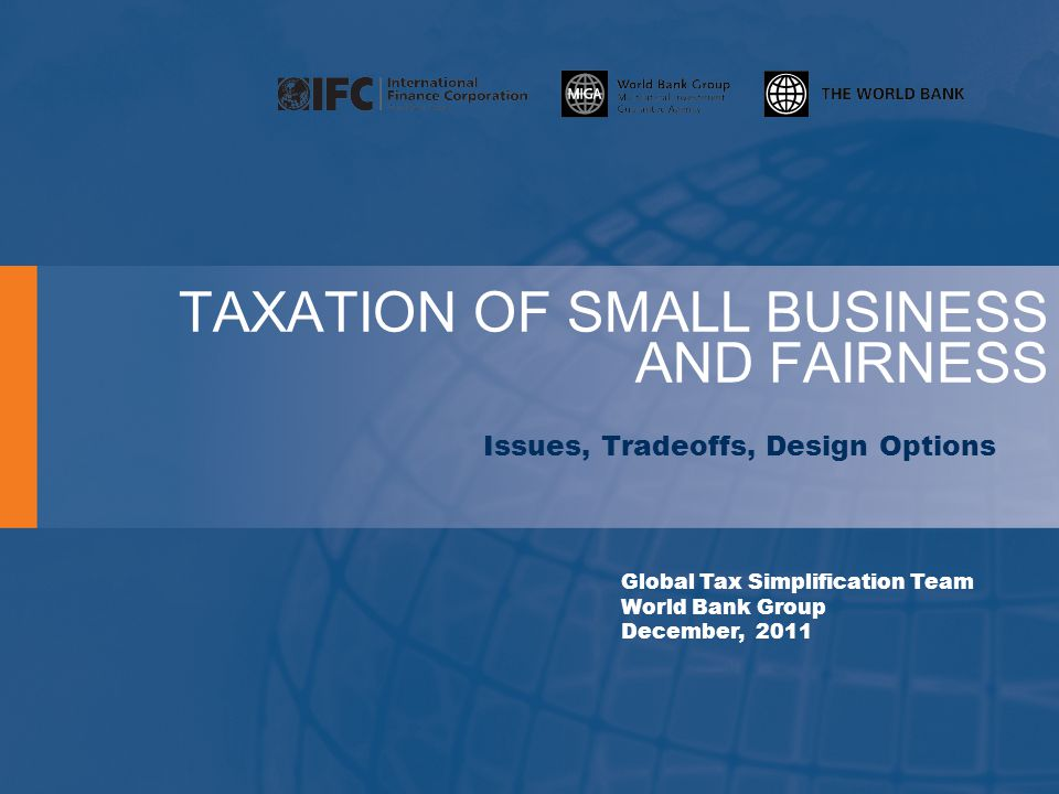 TAXATION OF SMALL BUSINESS AND FAIRNESS Issues, Tradeoffs, Design Options Global Tax Simplification Team World Bank Group December, 2011