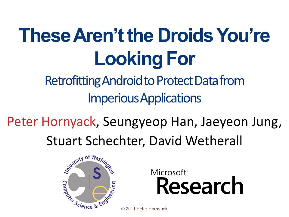 © 2011 Peter Hornyack These Aren't the Droids You're Looking For Peter Hornyack, Seungyeop Han, Jaeyeon Jung, Stuart Schechter, David Wetherall Retrofitting Android to Protect Data from Imperious Applications