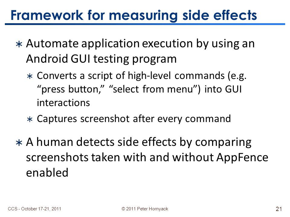 © 2011 Peter Hornyack Framework for measuring side effects  Automate application execution by using an Android GUI testing program  Converts a script of high-level commands (e.g.