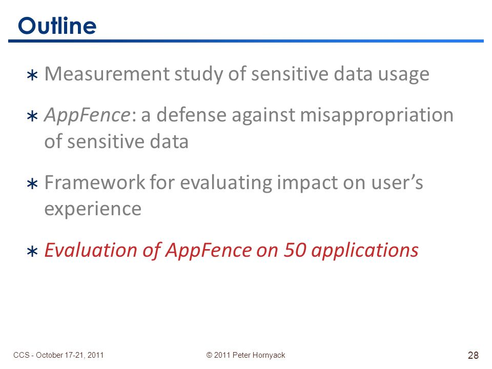 © 2011 Peter Hornyack Outline  Measurement study of sensitive data usage  AppFence: a defense against misappropriation of sensitive data  Framework for evaluating impact on user's experience  Evaluation of AppFence on 50 applications CCS - October 17-21, 2011 28